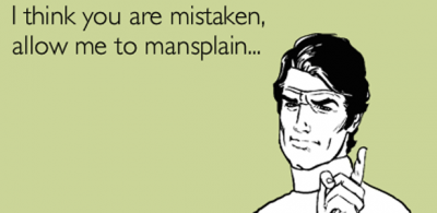 I'm just gonna manterrupt you to mansplain something…